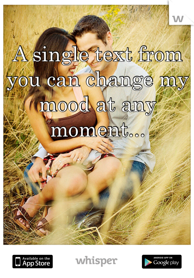 A single text from you can change my mood at any moment...