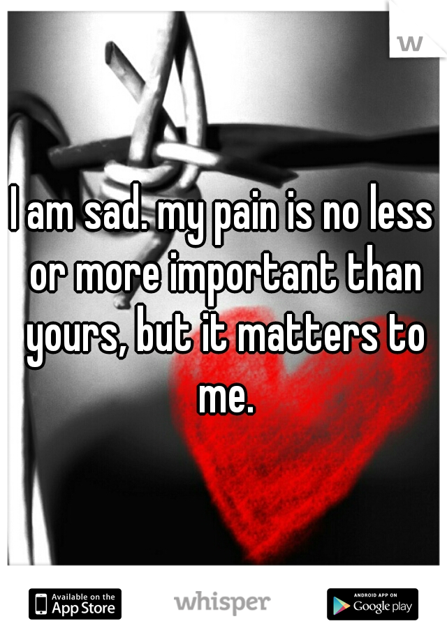 I am sad. my pain is no less or more important than yours, but it matters to me.
