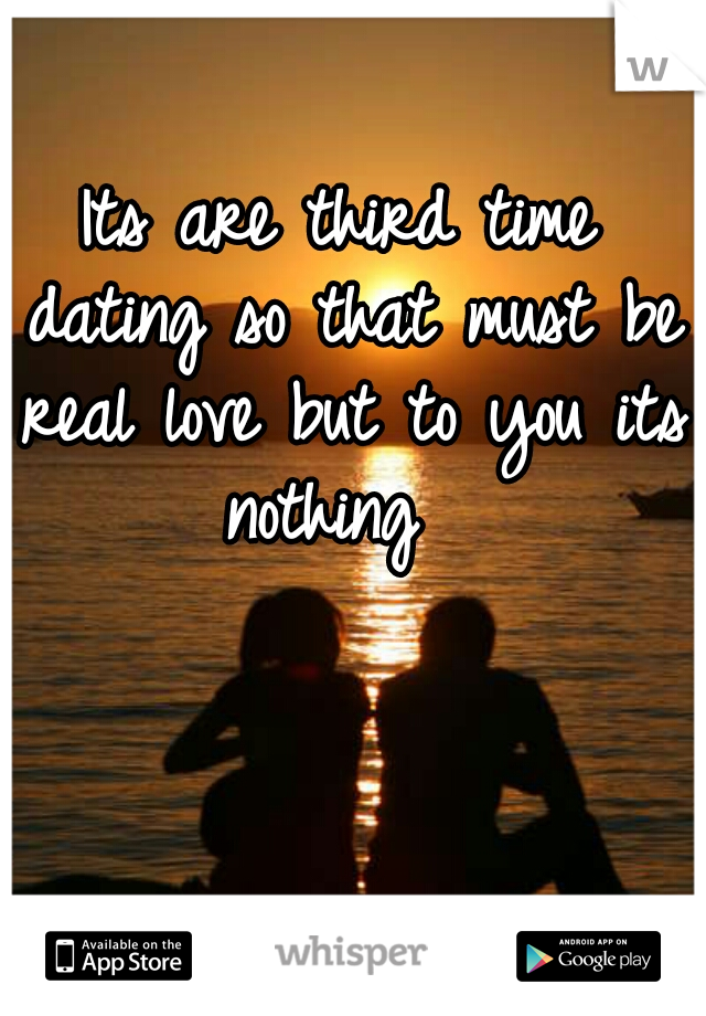 Its are third time dating so that must be real love but to you its nothing