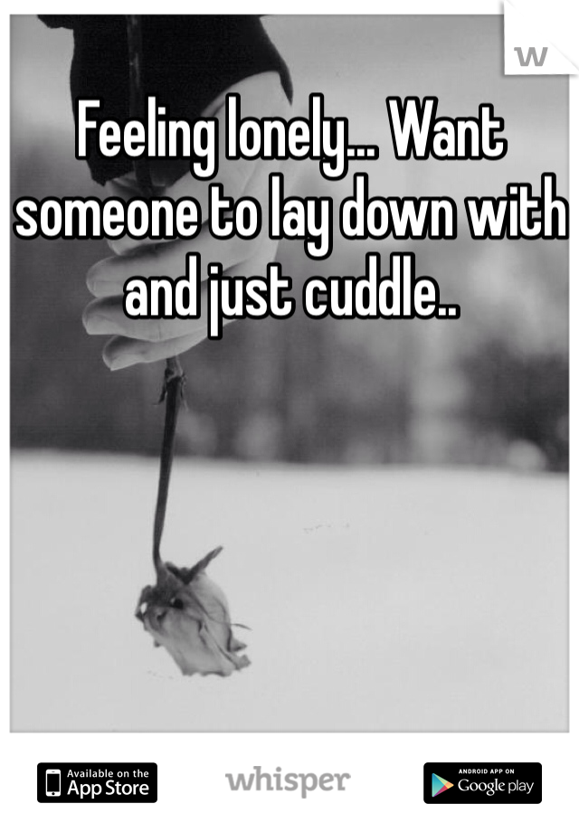 Feeling lonely... Want someone to lay down with and just cuddle..