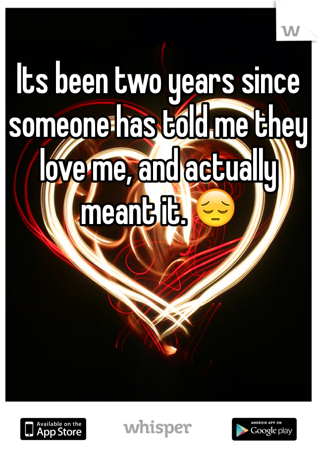 Its been two years since someone has told me they love me, and actually meant it. 😔