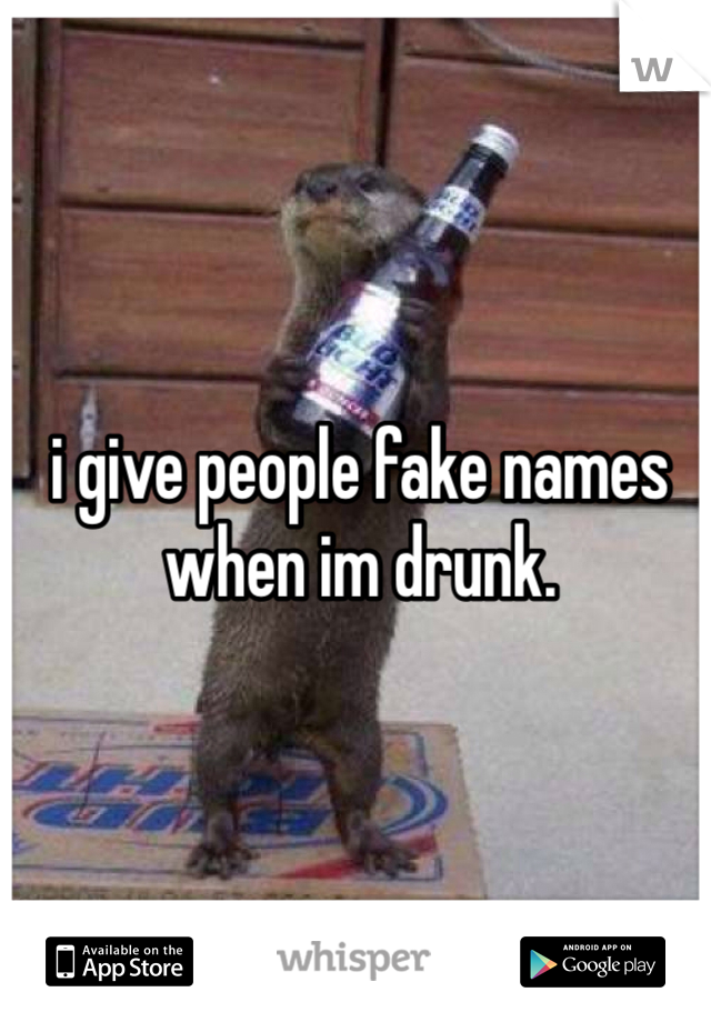 i give people fake names when im drunk.