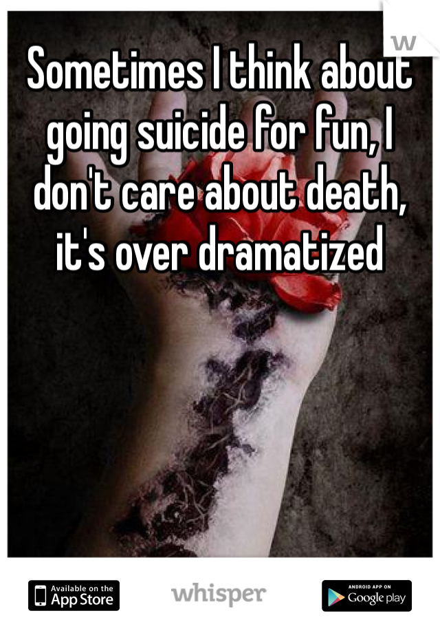 Sometimes I think about going suicide for fun, I don't care about death, it's over dramatized