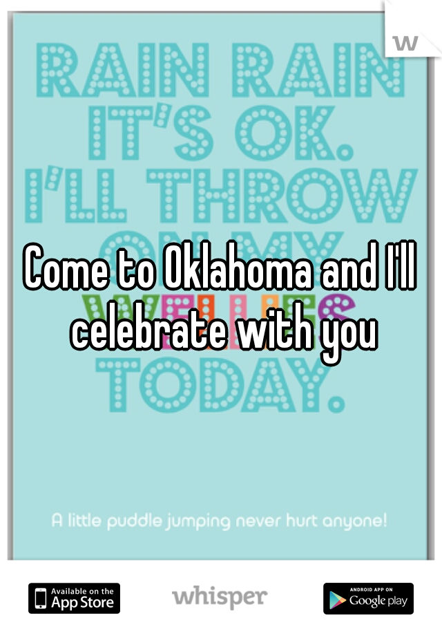 Come to Oklahoma and I'll celebrate with you