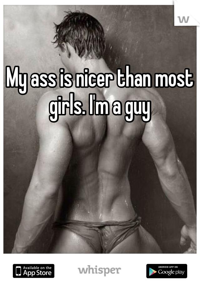 My ass is nicer than most girls. I'm a guy