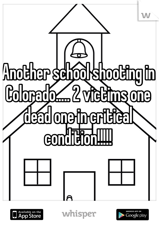 Another school shooting in Colorado..... 2 victims one dead one in critical condition!!!!!