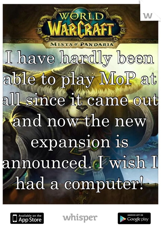 I have hardly been able to play MoP at all since it came out and now the new expansion is announced. I wish I had a computer!