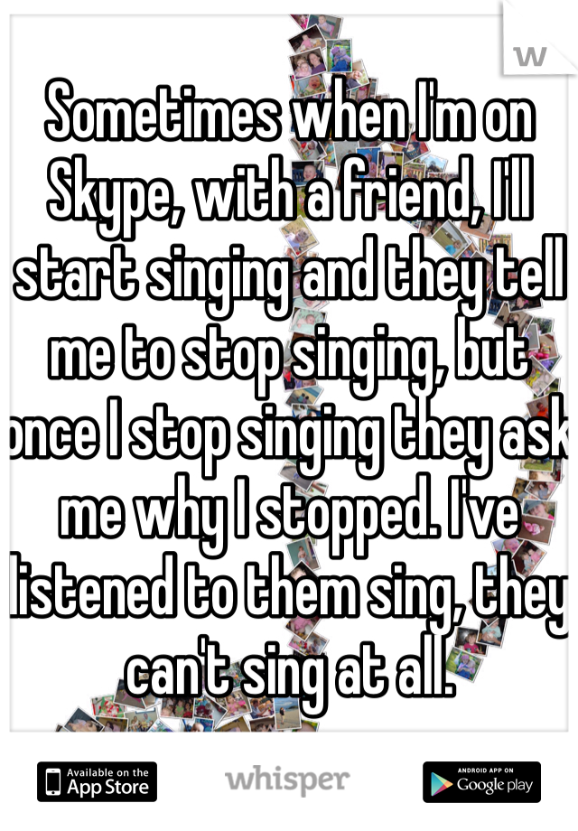Sometimes when I'm on Skype, with a friend, I'll start singing and they tell me to stop singing, but once I stop singing they ask me why I stopped. I've listened to them sing, they can't sing at all.