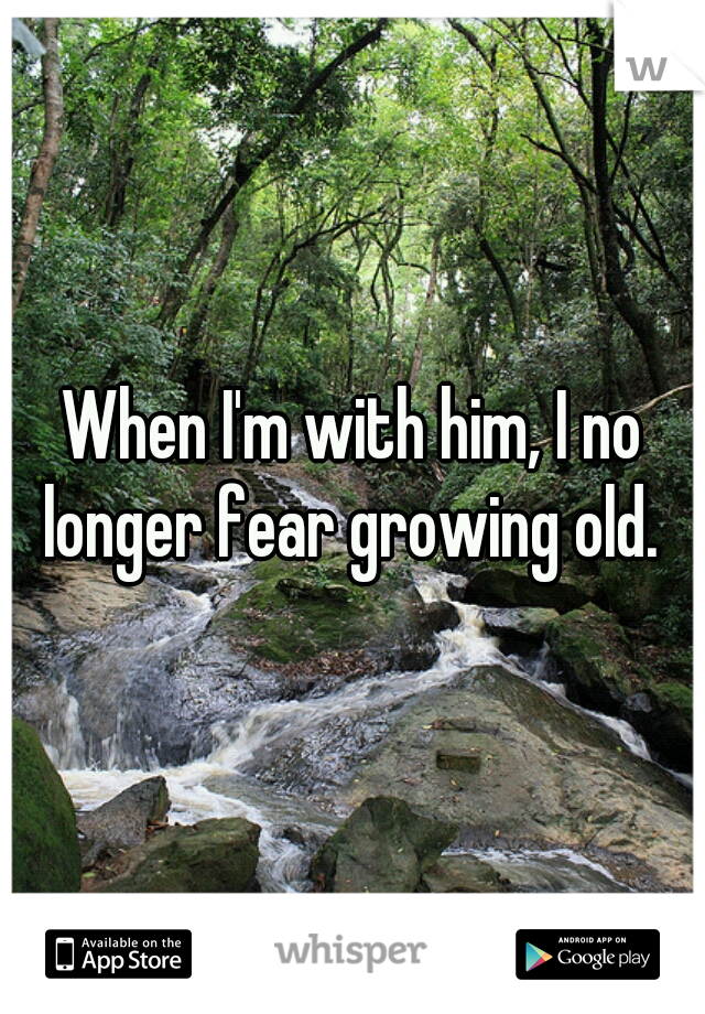 When I'm with him, I no longer fear growing old.