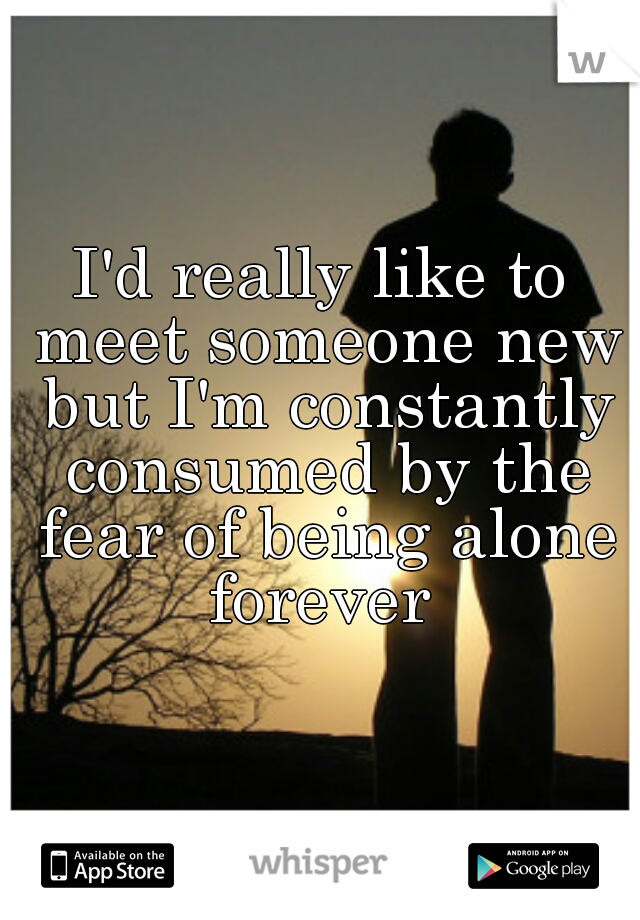 I'd really like to meet someone new but I'm constantly consumed by the fear of being alone forever