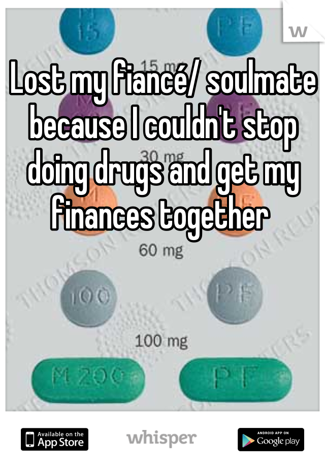 Lost my fiancé/ soulmate because I couldn't stop doing drugs and get my finances together