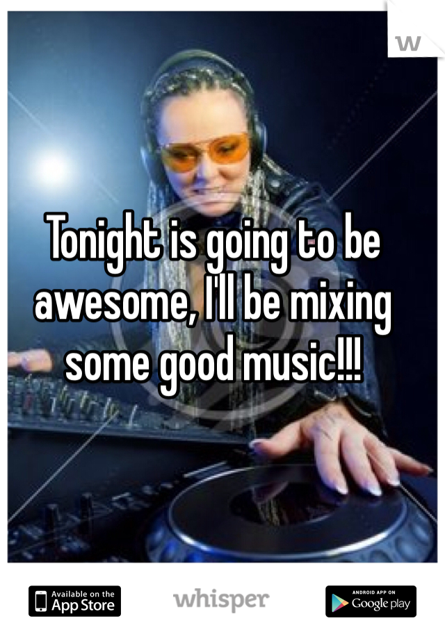 Tonight is going to be awesome, I'll be mixing some good music!!!