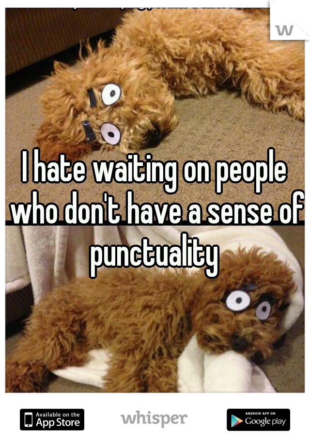 I hate waiting on people who don't have a sense of punctuality