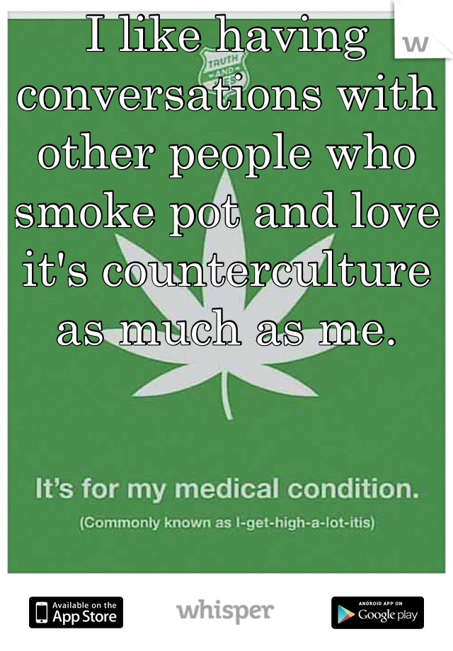 I like having conversations with other people who smoke pot and love it's counterculture as much as me.