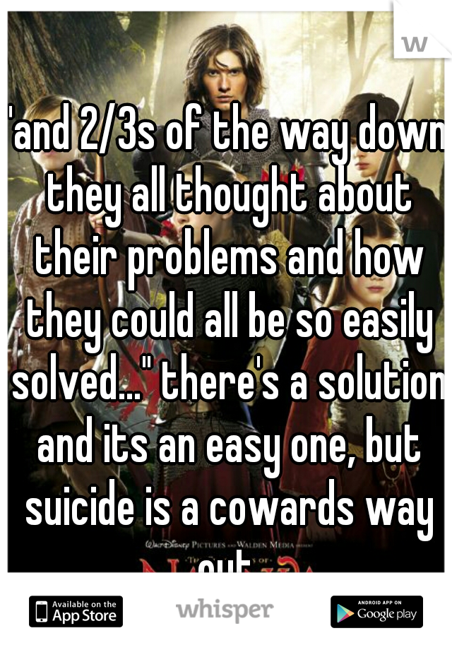 """""""and 2/3s of the way down they all thought about their problems and how they could all be so easily solved..."""" there's a solution and its an easy one, but suicide is a cowards way out."""