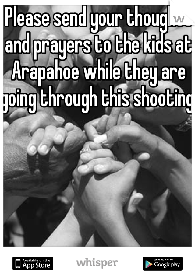 Please send your thoughts and prayers to the kids at Arapahoe while they are going through this shooting