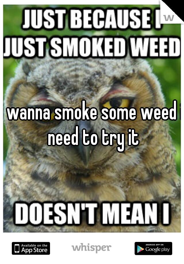 i wanna smoke some weed i need to try it