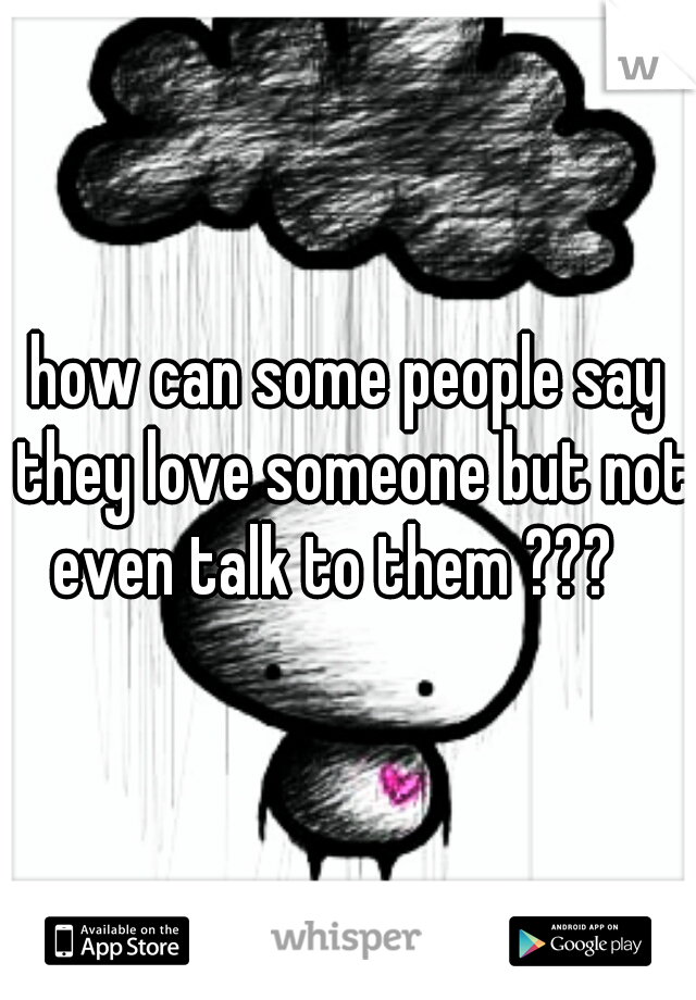 how can some people say they love someone but not even talk to them ???
