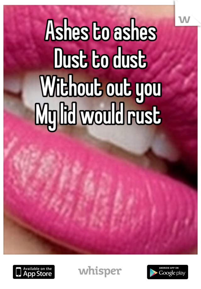 Ashes to ashes  Dust to dust  Without out you  My lid would rust