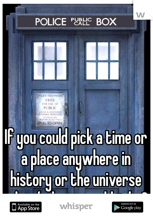If you could pick a time or a place anywhere in history or the universe when/where would it be?