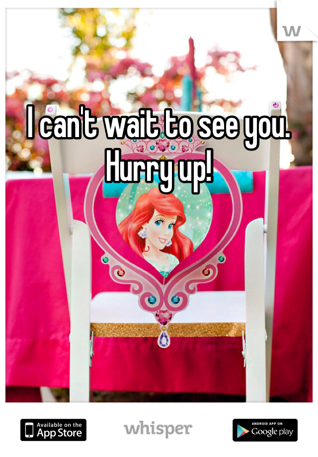 I can't wait to see you. Hurry up!
