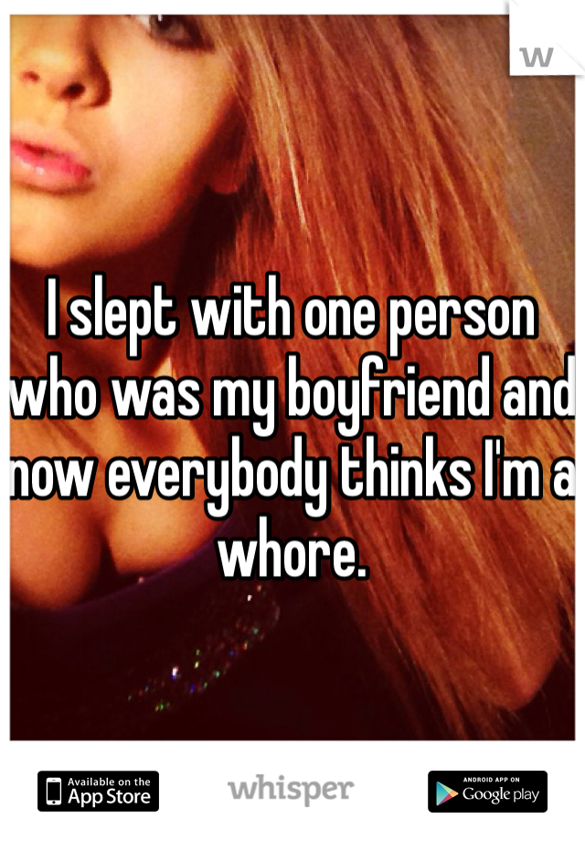 I slept with one person who was my boyfriend and now everybody thinks I'm a whore.