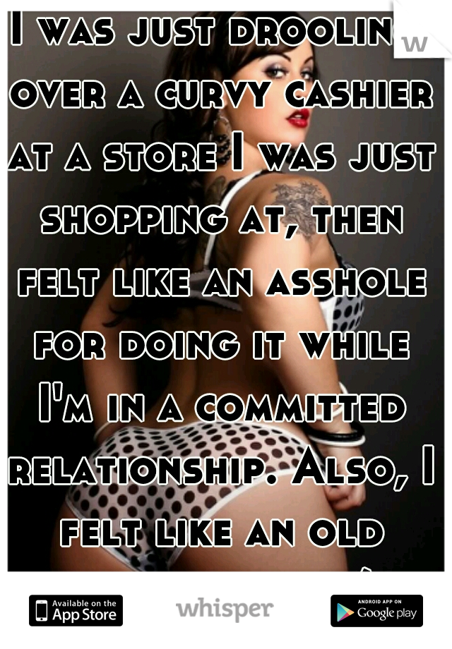I was just drooling over a curvy cashier at a store I was just shopping at, then felt like an asshole for doing it while I'm in a committed relationship. Also, I felt like an old geezer too. :-/
