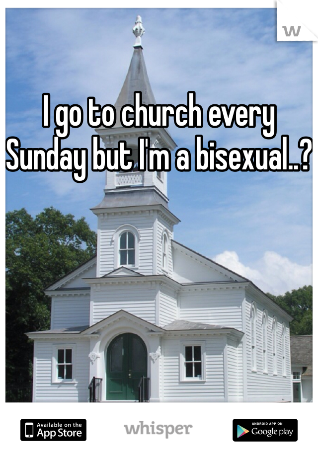 I go to church every Sunday but I'm a bisexual..?