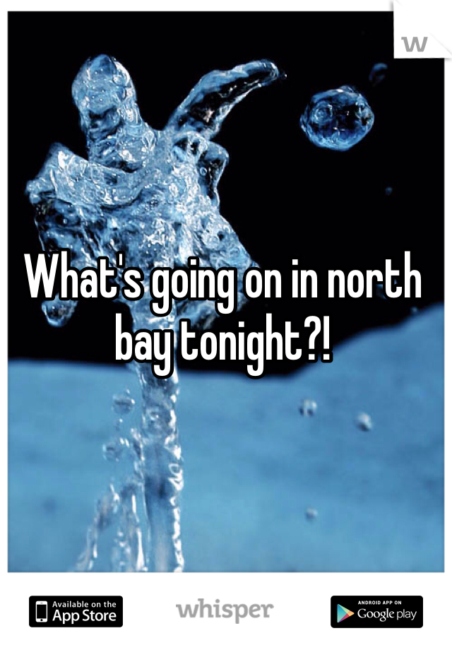 What's going on in north bay tonight?!