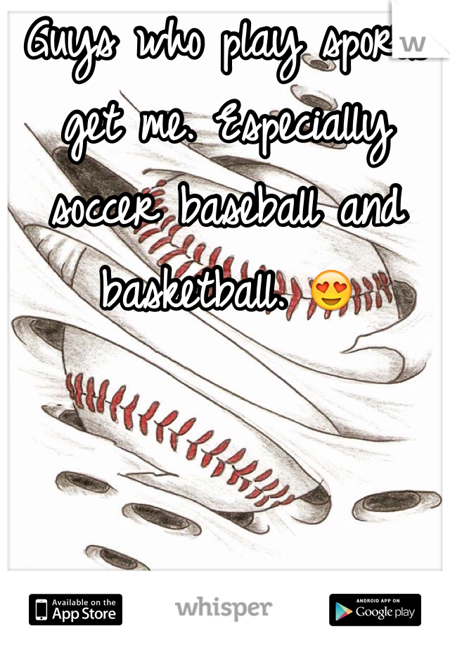 Guys who play sports get me. Especially soccer baseball and basketball. 😍
