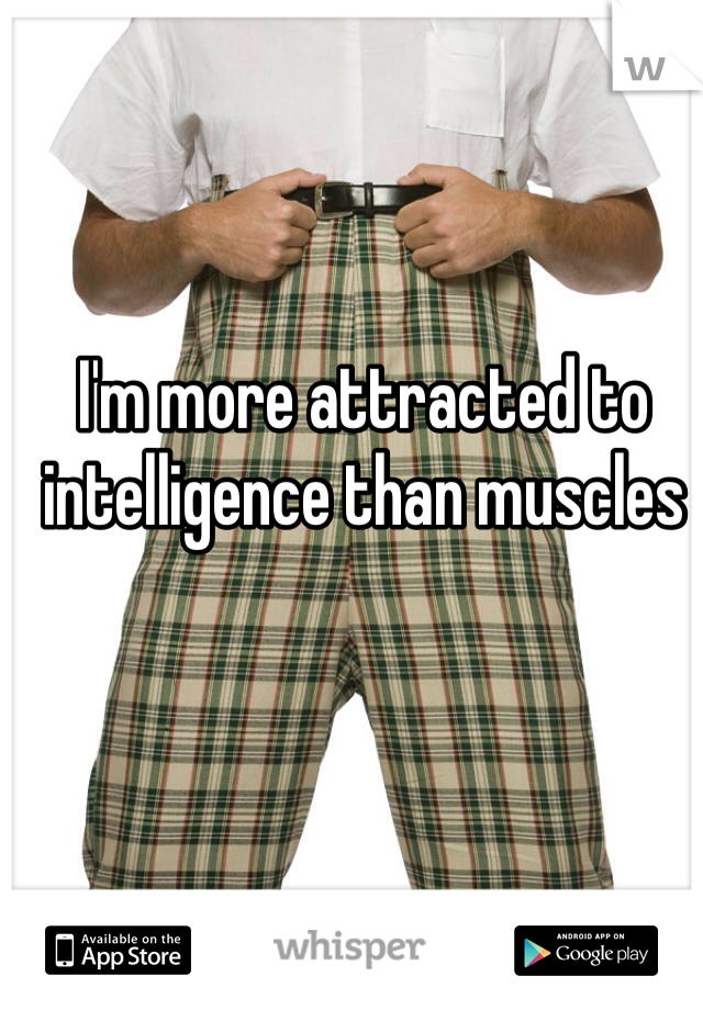 I'm more attracted to intelligence than muscles