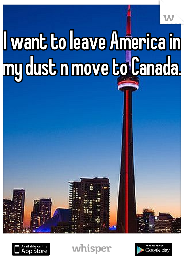 I want to leave America in my dust n move to Canada.