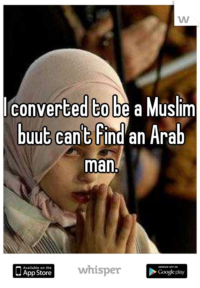 I converted to be a Muslim buut can't find an Arab man.