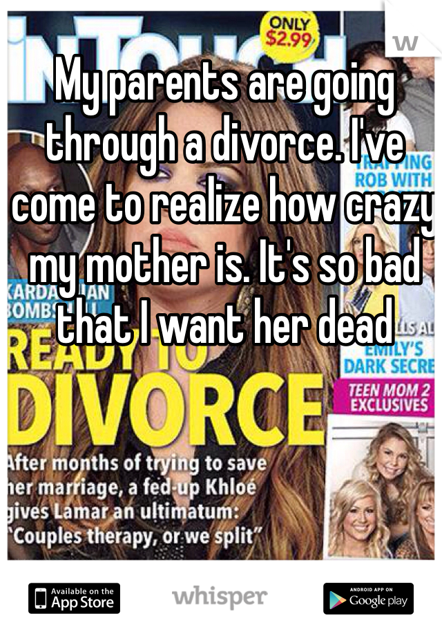 My parents are going through a divorce. I've come to realize how crazy my mother is. It's so bad that I want her dead