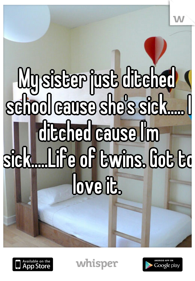 My sister just ditched school cause she's sick..... I ditched cause I'm sick.....Life of twins. Got to love it.