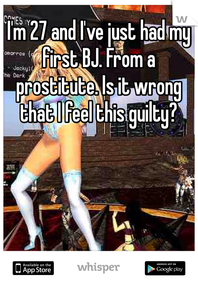I'm 27 and I've just had my first BJ. From a prostitute. Is it wrong that I feel this guilty?