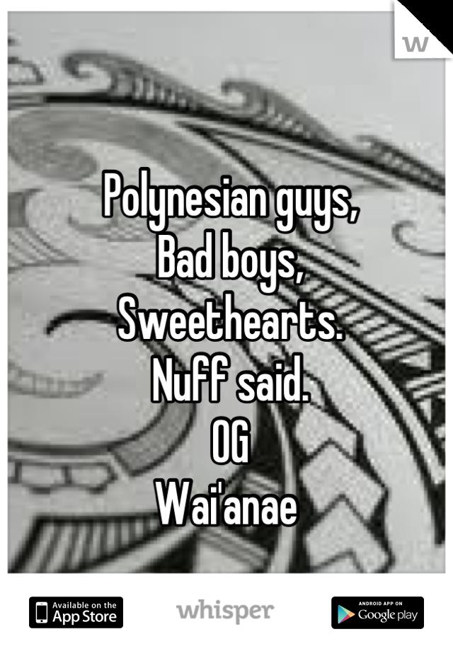Polynesian guys, Bad boys, Sweethearts. Nuff said. OG  Wai'anae