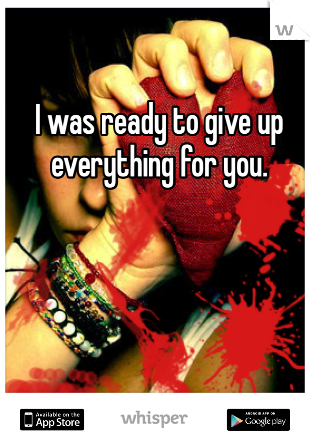 I was ready to give up everything for you.