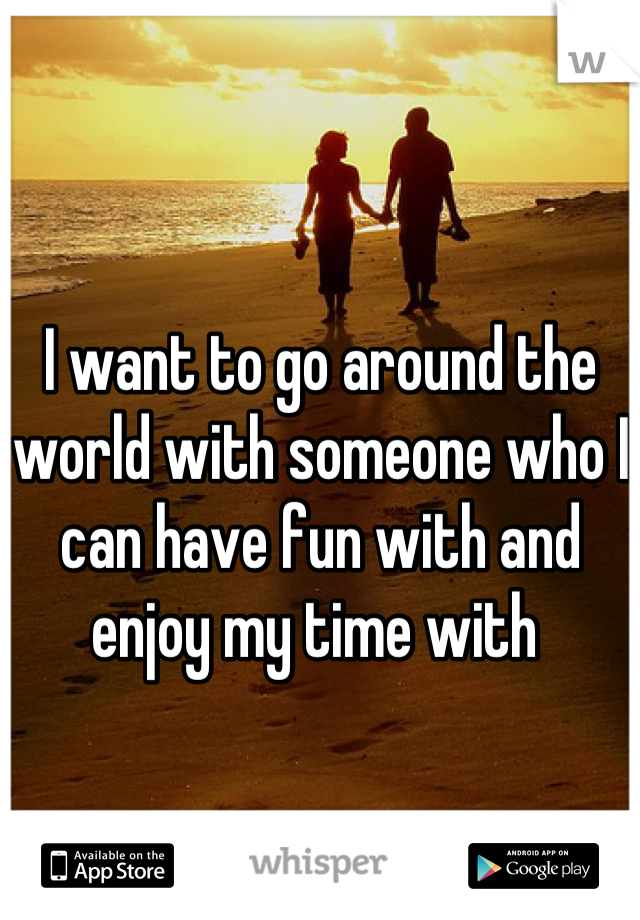 I want to go around the world with someone who I can have fun with and enjoy my time with