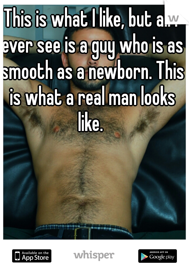 This is what I like, but all I ever see is a guy who is as smooth as a newborn. This is what a real man looks like.