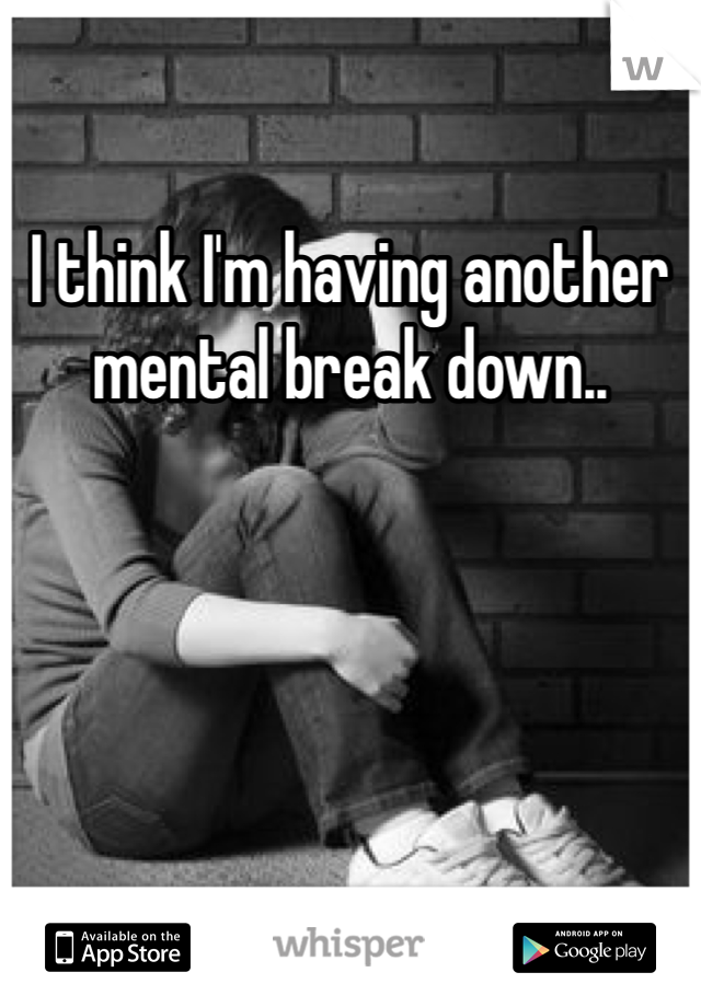I think I'm having another mental break down..