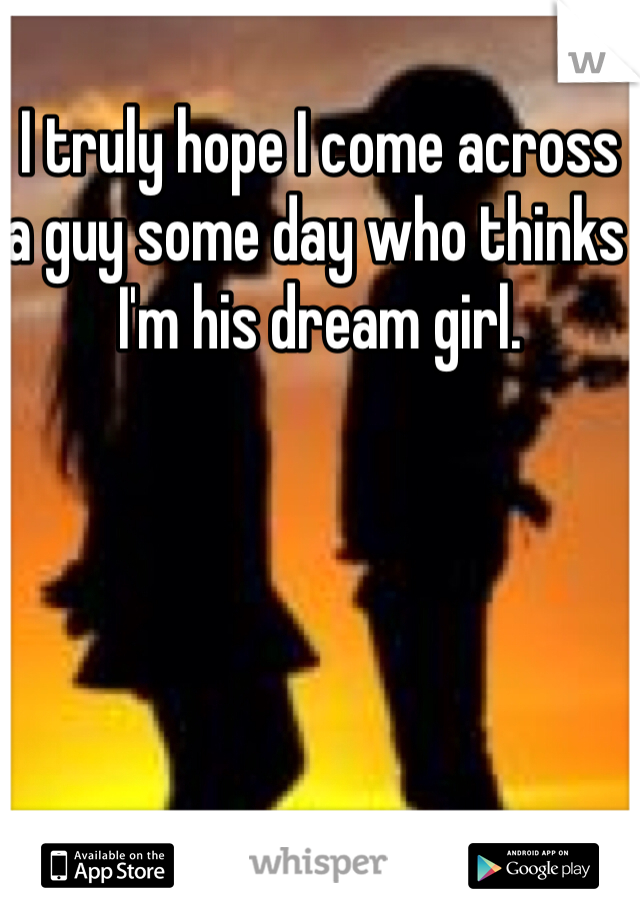 I truly hope I come across a guy some day who thinks I'm his dream girl.