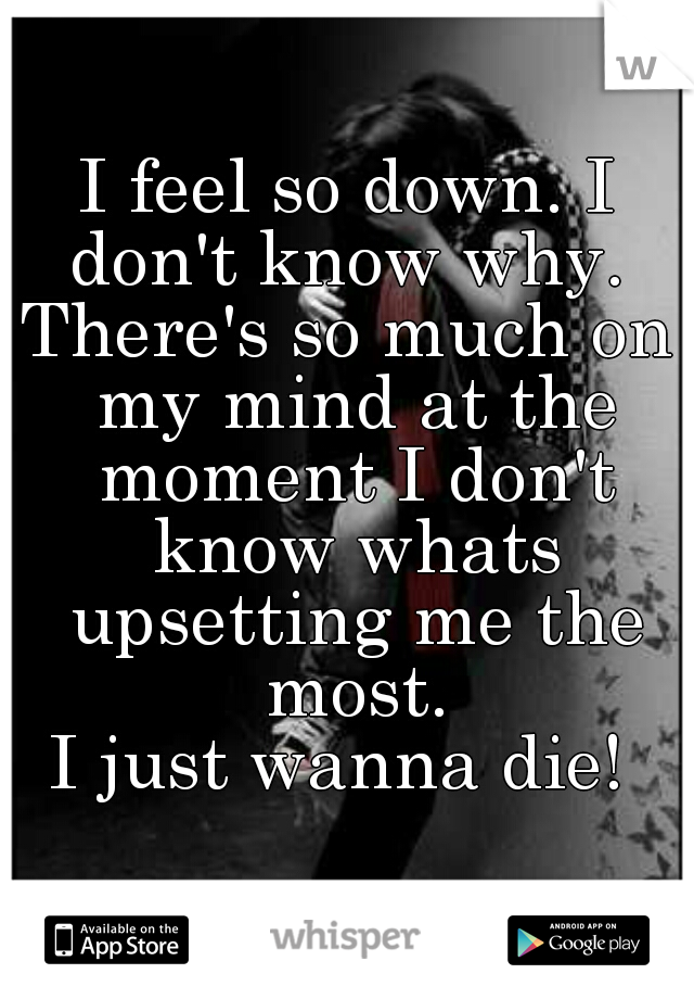 I feel so down. I don't know why.  There's so much on my mind at the moment I don't know whats upsetting me the most. I just wanna die!