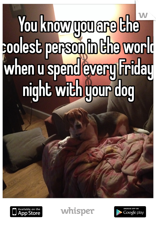 You know you are the coolest person in the world when u spend every Friday night with your dog