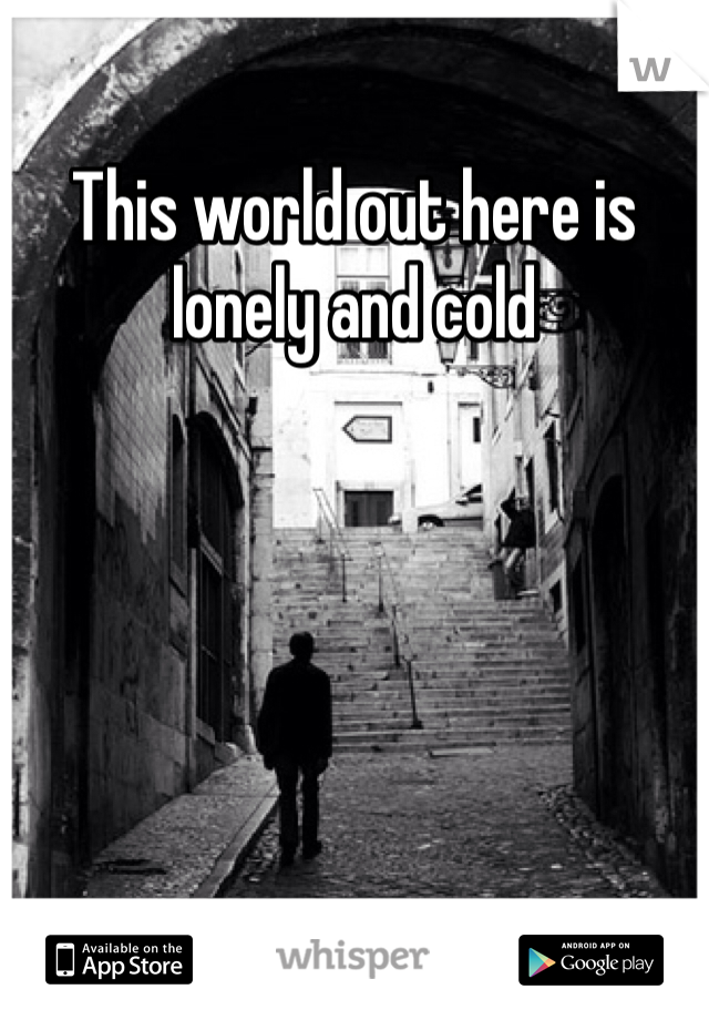 This world out here is lonely and cold