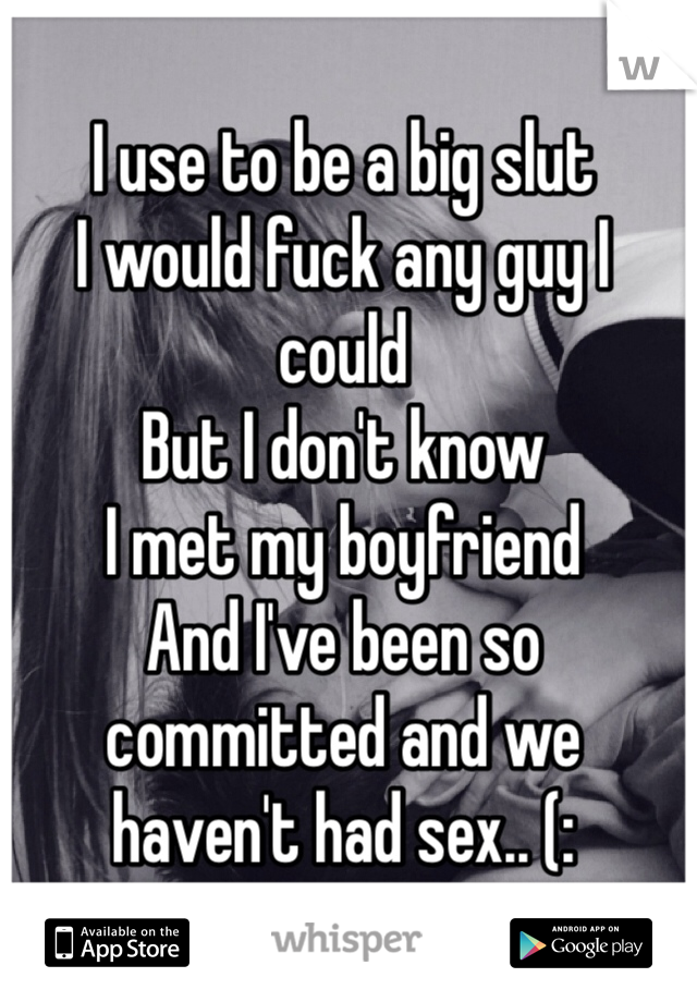 I use to be a big slut I would fuck any guy I could But I don't know I met my boyfriend  And I've been so committed and we haven't had sex.. (: