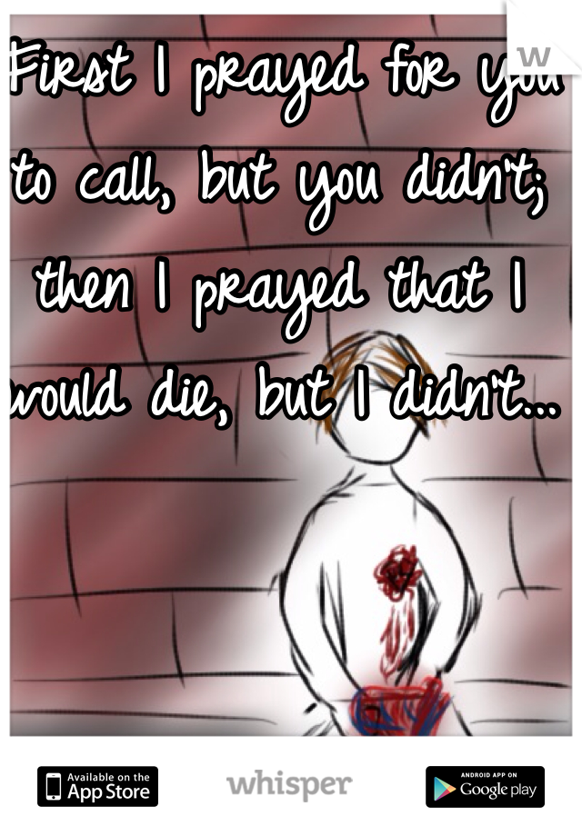First I prayed for you to call, but you didn't; then I prayed that I would die, but I didn't...