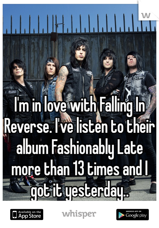 I'm in love with Falling In Reverse. I've listen to their album Fashionably Late more than 13 times and I got it yesterday..