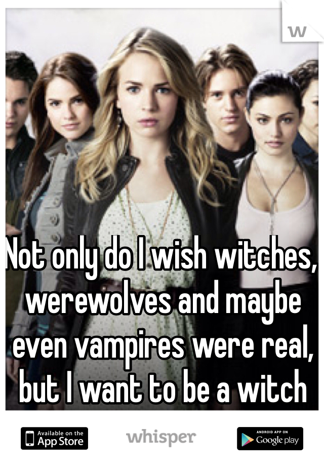 Not only do I wish witches, werewolves and maybe even vampires were real, but I want to be a witch or a werewolf