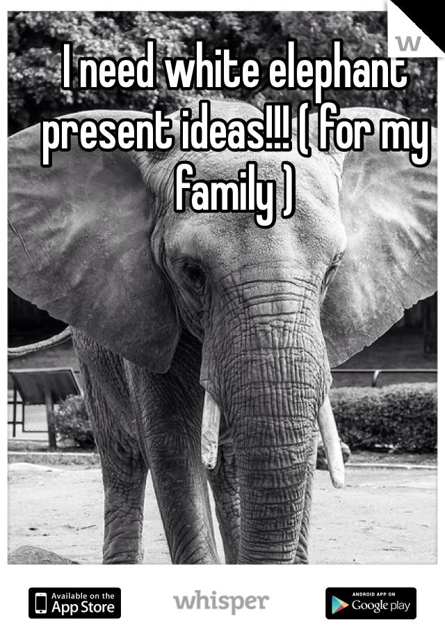 I need white elephant present ideas!!! ( for my family )